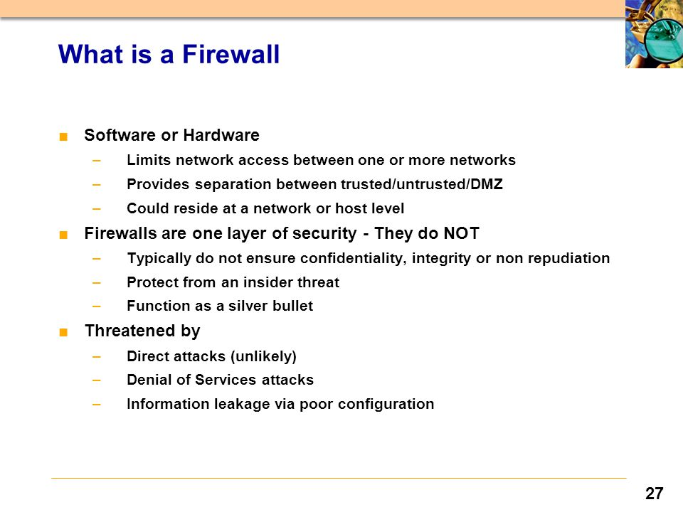 27 ■Software or Hardware –Limits network access between one or more networks –Provides separation between trusted/untrusted/DMZ –Could reside at a network or host level ■Firewalls are one layer of security - They do NOT –Typically do not ensure confidentiality, integrity or non repudiation –Protect from an insider threat –Function as a silver bullet ■Threatened by –Direct attacks (unlikely) –Denial of Services attacks –Information leakage via poor configuration What is a Firewall