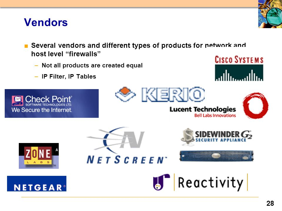 28 ■Several vendors and different types of products for network and host level firewalls –Not all products are created equal –IP Filter, IP Tables Vendors