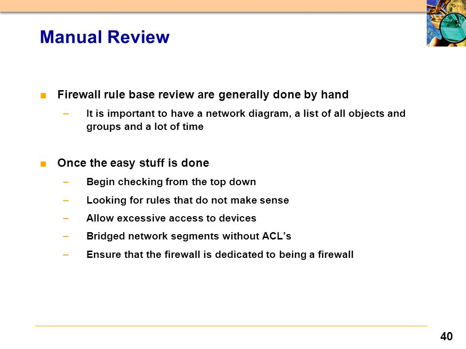40 ■Firewall rule base review are generally done by hand –It is important to have a network diagram, a list of all objects and groups and a lot of time ■Once the easy stuff is done –Begin checking from the top down –Looking for rules that do not make sense –Allow excessive access to devices –Bridged network segments without ACL's –Ensure that the firewall is dedicated to being a firewall Manual Review