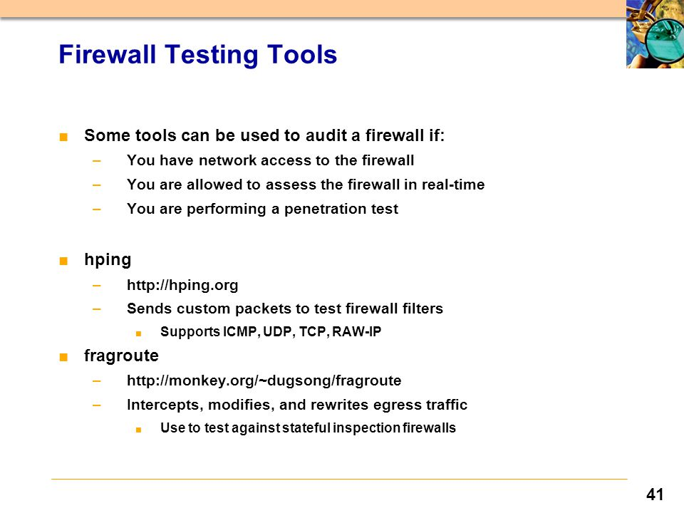 41 ■Some tools can be used to audit a firewall if: –You have network access to the firewall –You are allowed to assess the firewall in real-time –You are performing a penetration test ■hping –http://hping.org –Sends custom packets to test firewall filters ■ Supports ICMP, UDP, TCP, RAW-IP ■fragroute –http://monkey.org/~dugsong/fragroute –Intercepts, modifies, and rewrites egress traffic ■ Use to test against stateful inspection firewalls Firewall Testing Tools