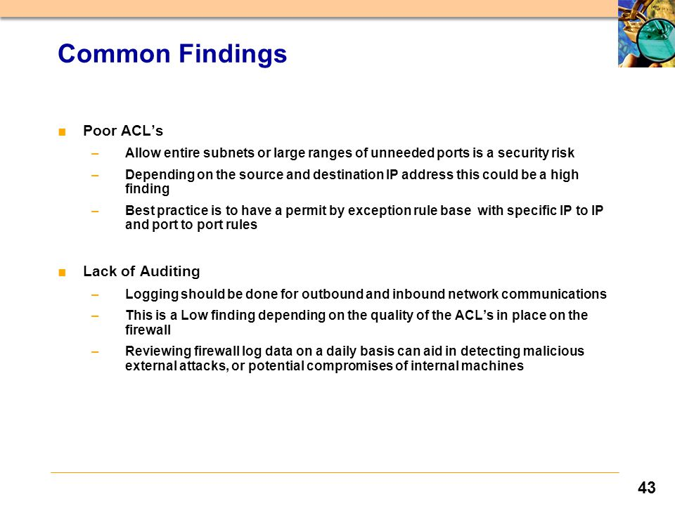 43 ■Poor ACL's –Allow entire subnets or large ranges of unneeded ports is a security risk –Depending on the source and destination IP address this could be a high finding –Best practice is to have a permit by exception rule base with specific IP to IP and port to port rules ■Lack of Auditing –Logging should be done for outbound and inbound network communications –This is a Low finding depending on the quality of the ACL's in place on the firewall –Reviewing firewall log data on a daily basis can aid in detecting malicious external attacks, or potential compromises of internal machines Common Findings