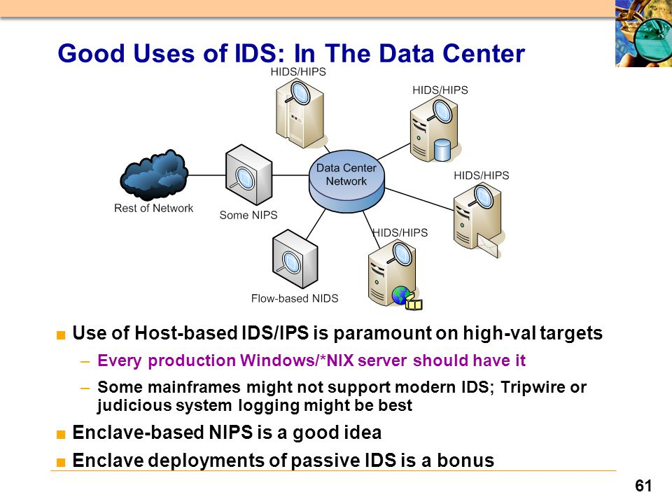 61 Good Uses of IDS: In The Data Center ■Use of Host-based IDS/IPS is paramount on high-val targets –Every production Windows/*NIX server should have it –Some mainframes might not support modern IDS; Tripwire or judicious system logging might be best ■Enclave-based NIPS is a good idea ■Enclave deployments of passive IDS is a bonus