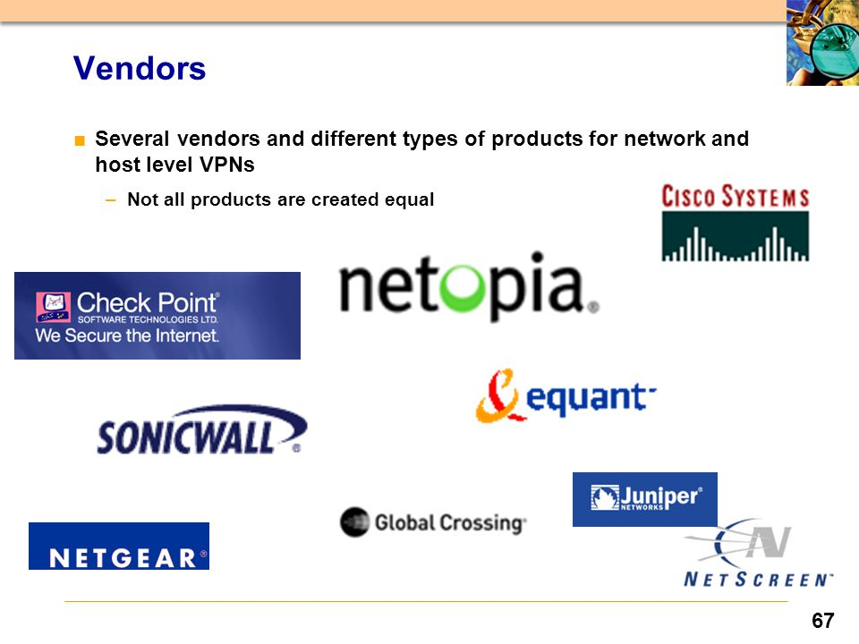 67 ■Several vendors and different types of products for network and host level VPNs –Not all products are created equal Vendors