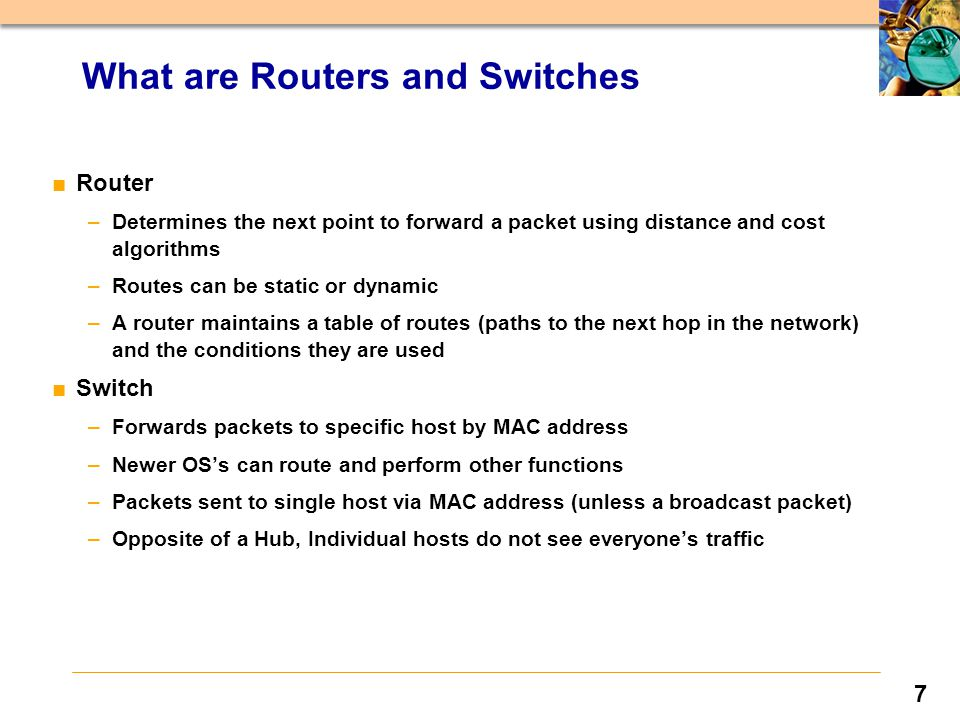 7 ■Router –Determines the next point to forward a packet using distance and cost algorithms –Routes can be static or dynamic –A router maintains a table of routes (paths to the next hop in the network) and the conditions they are used ■Switch –Forwards packets to specific host by MAC address –Newer OS's can route and perform other functions –Packets sent to single host via MAC address (unless a broadcast packet) –Opposite of a Hub, Individual hosts do not see everyone's traffic What are Routers and Switches
