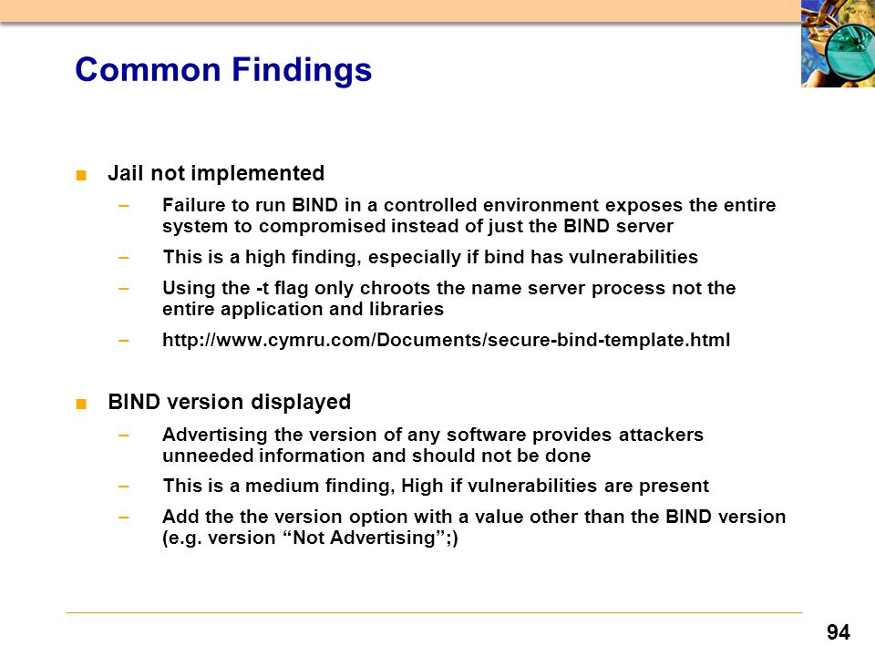 94 ■Jail not implemented –Failure to run BIND in a controlled environment exposes the entire system to compromised instead of just the BIND server –This is a high finding, especially if bind has vulnerabilities –Using the -t flag only chroots the name server process not the entire application and libraries –http://www.cymru.com/Documents/secure-bind-template.html ■BIND version displayed –Advertising the version of any software provides attackers unneeded information and should not be done –This is a medium finding, High if vulnerabilities are present –Add the the version option with a value other than the BIND version (e.g.