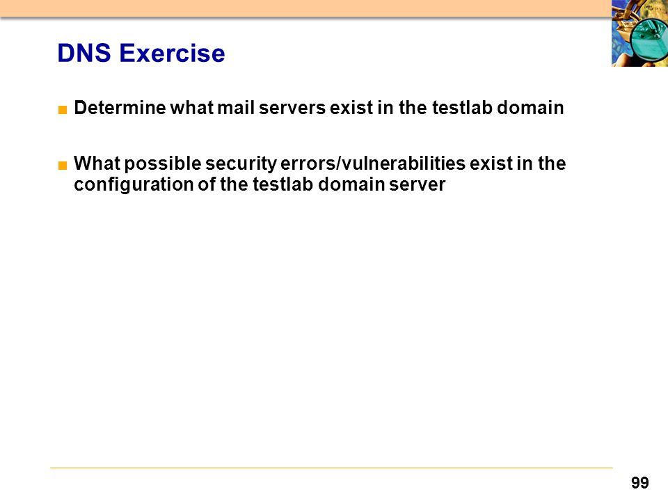 99 DNS Exercise ■Determine what mail servers exist in the testlab domain ■What possible security errors/vulnerabilities exist in the configuration of the testlab domain server