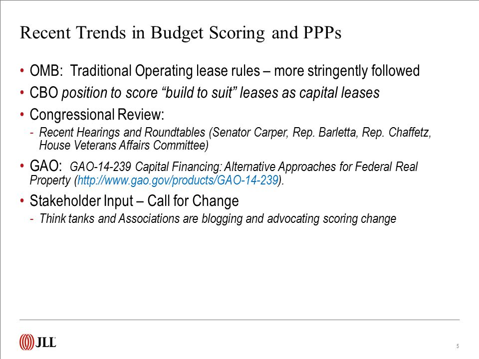 Recent Trends in Budget Scoring and PPPs OMB: Traditional Operating lease rules – more stringently followed CBO position to score build to suit leases as capital leases Congressional Review: - Recent Hearings and Roundtables (Senator Carper, Rep.