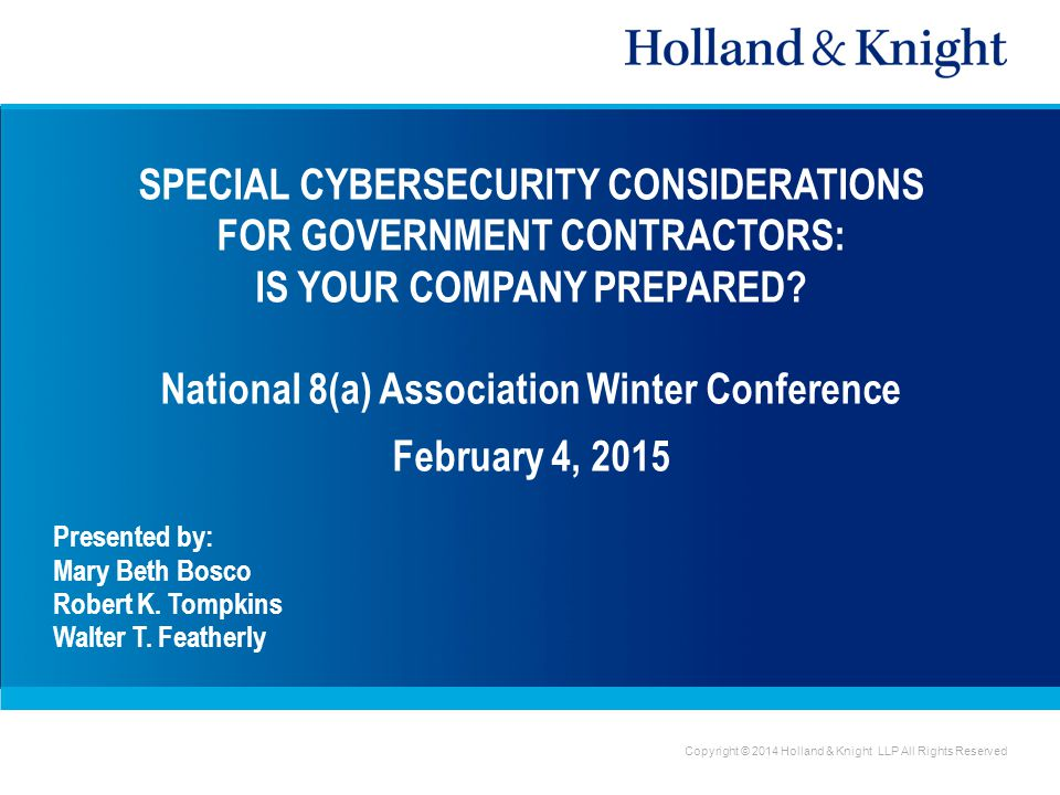 Copyright © 2014 Holland & Knight LLP All Rights Reserved SPECIAL CYBERSECURITY CONSIDERATIONS FOR GOVERNMENT CONTRACTORS: IS YOUR COMPANY PREPARED.