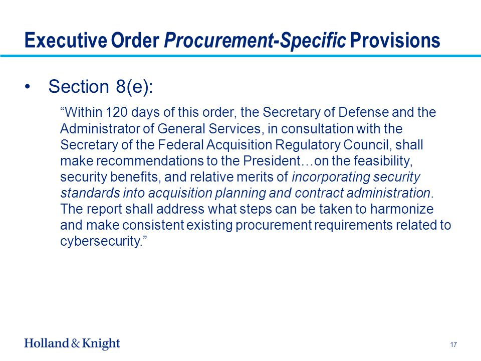 Executive Order Procurement-Specific Provisions Section 8(e): Within 120 days of this order, the Secretary of Defense and the Administrator of General Services, in consultation with the Secretary of the Federal Acquisition Regulatory Council, shall make recommendations to the President…on the feasibility, security benefits, and relative merits of incorporating security standards into acquisition planning and contract administration.