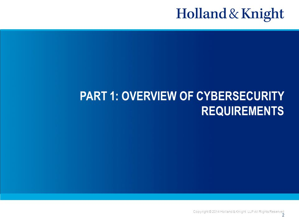 Copyright © 2014 Holland & Knight LLP All Rights Reserved PART 1: OVERVIEW OF CYBERSECURITY REQUIREMENTS 2