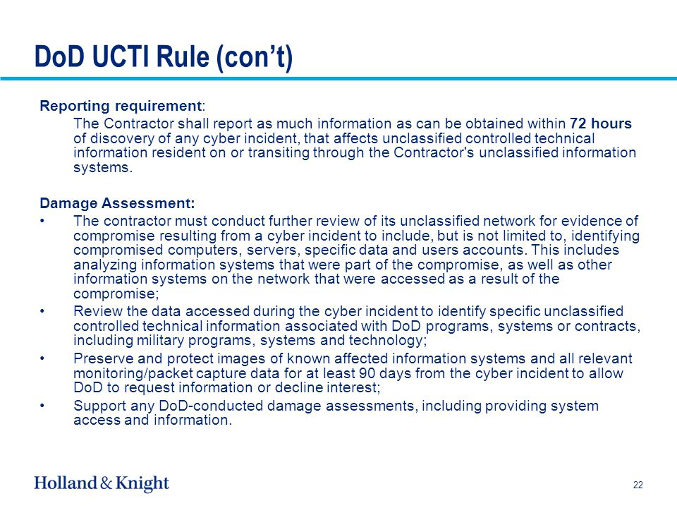 DoD UCTI Rule (con't) Reporting requirement: The Contractor shall report as much information as can be obtained within 72 hours of discovery of any cyber incident, that affects unclassified controlled technical information resident on or transiting through the Contractor s unclassified information systems.