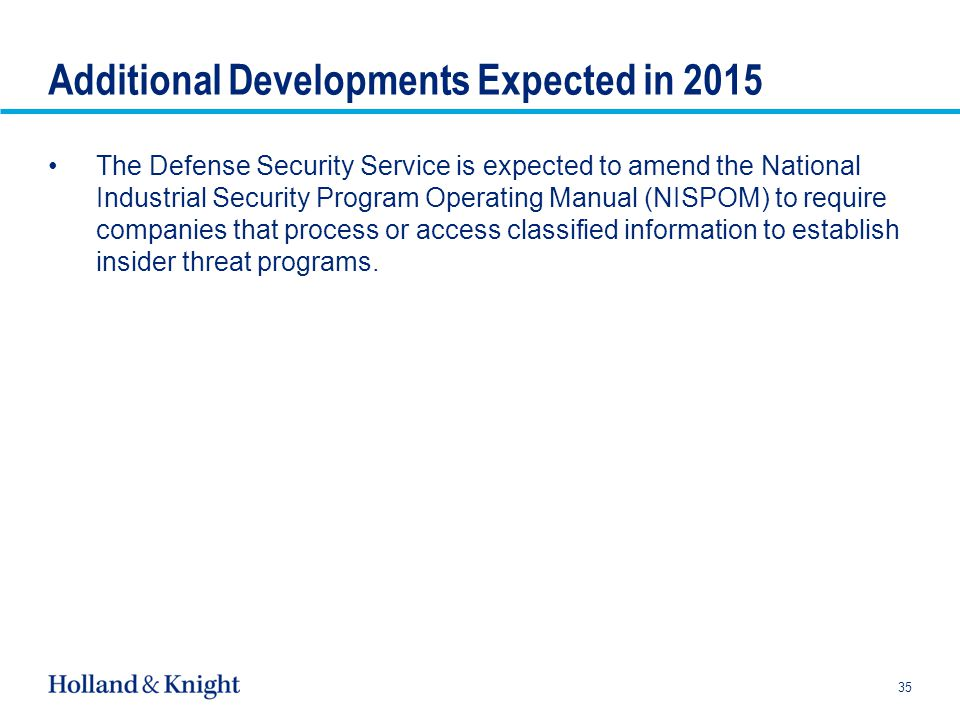 Additional Developments Expected in 2015 The Defense Security Service is expected to amend the National Industrial Security Program Operating Manual (NISPOM) to require companies that process or access classified information to establish insider threat programs.
