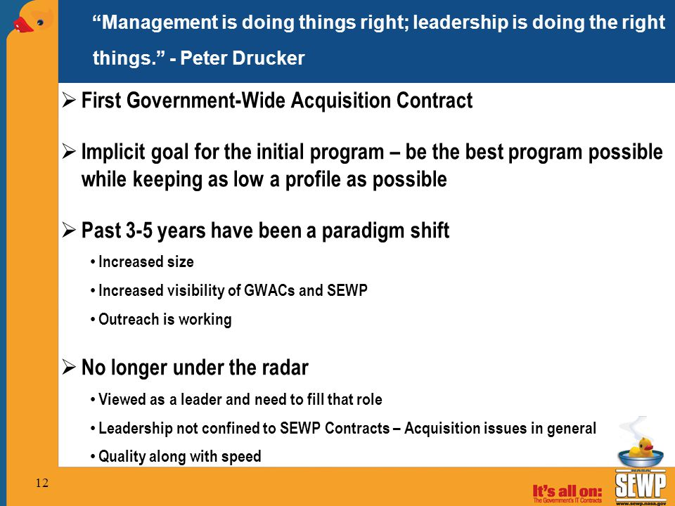  First Government-Wide Acquisition Contract  Implicit goal for the initial program – be the best program possible while keeping as low a profile as possible  Past 3-5 years have been a paradigm shift Increased size Increased visibility of GWACs and SEWP Outreach is working  No longer under the radar Viewed as a leader and need to fill that role Leadership not confined to SEWP Contracts – Acquisition issues in general Quality along with speed Management is doing things right; leadership is doing the right things. - Peter Drucker 12
