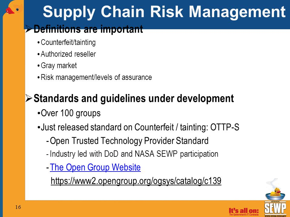 Supply Chain Risk Management  Definitions are important Counterfeit/tainting Authorized reseller Gray market Risk management/levels of assurance  Standards and guidelines under development Over 100 groups Just released standard on Counterfeit / tainting: OTTP-S -Open Trusted Technology Provider Standard -Industry led with DoD and NASA SEWP participation -The Open Group WebsiteThe Open Group Website https://www2.opengroup.org/ogsys/catalog/c139 16