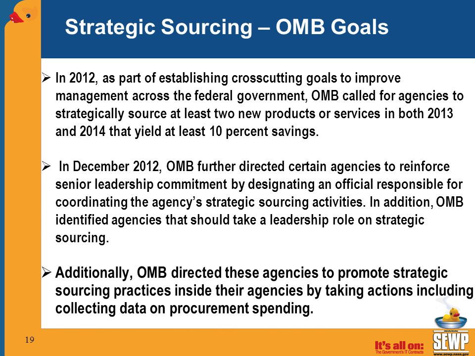  In 2012, as part of establishing crosscutting goals to improve management across the federal government, OMB called for agencies to strategically source at least two new products or services in both 2013 and 2014 that yield at least 10 percent savings.
