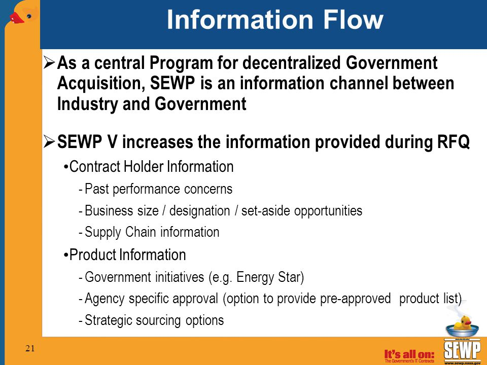 Information Flow  As a central Program for decentralized Government Acquisition, SEWP is an information channel between Industry and Government  SEWP V increases the information provided during RFQ Contract Holder Information -Past performance concerns -Business size / designation / set-aside opportunities -Supply Chain information Product Information -Government initiatives (e.g.