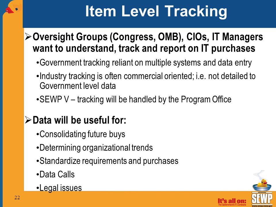 Item Level Tracking  Oversight Groups (Congress, OMB), CIOs, IT Managers want to understand, track and report on IT purchases Government tracking reliant on multiple systems and data entry Industry tracking is often commercial oriented; i.e.