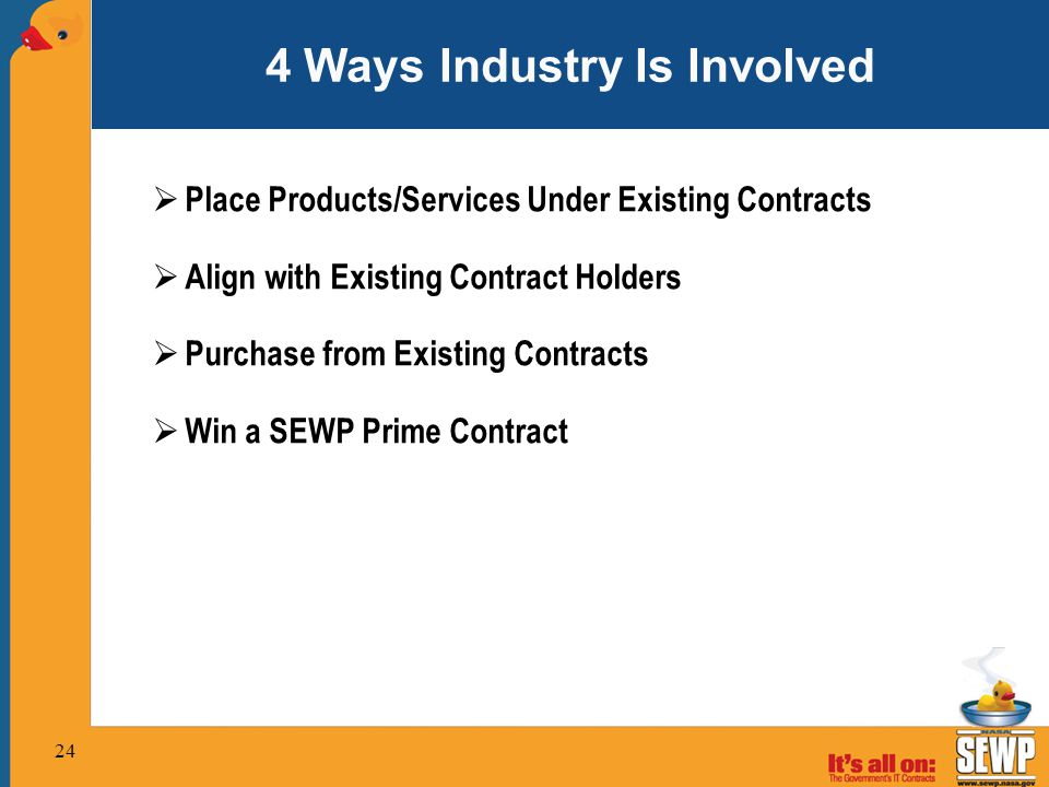 4 Ways Industry Is Involved  Place Products/Services Under Existing Contracts  Align with Existing Contract Holders  Purchase from Existing Contracts  Win a SEWP Prime Contract 24