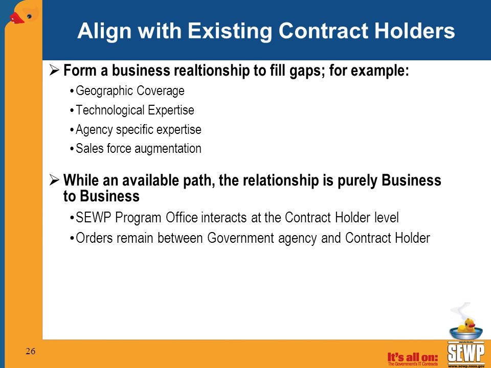 Align with Existing Contract Holders  Form a business realtionship to fill gaps; for example: Geographic Coverage Technological Expertise Agency specific expertise Sales force augmentation  While an available path, the relationship is purely Business to Business SEWP Program Office interacts at the Contract Holder level Orders remain between Government agency and Contract Holder 26
