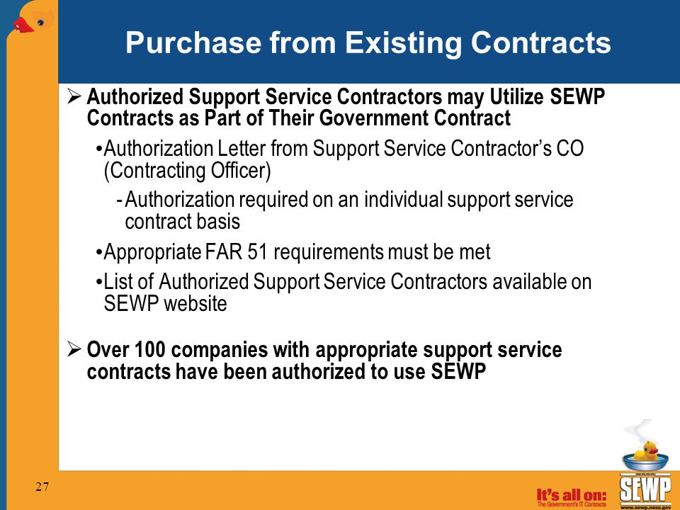 Purchase from Existing Contracts  Authorized Support Service Contractors may Utilize SEWP Contracts as Part of Their Government Contract Authorization Letter from Support Service Contractor's CO (Contracting Officer) -Authorization required on an individual support service contract basis Appropriate FAR 51 requirements must be met List of Authorized Support Service Contractors available on SEWP website  Over 100 companies with appropriate support service contracts have been authorized to use SEWP 27