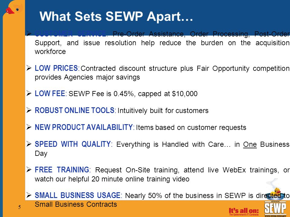 What Sets SEWP Apart…  CUSTOMER SERVICE : Pre-Order Assistance, Order Processing, Post-Order Support, and issue resolution help reduce the burden on the acquisition workforce  LOW PRICES : Contracted discount structure plus Fair Opportunity competition provides Agencies major savings  LOW FEE : SEWP Fee is 0.45%, capped at $10,000  ROBUST ONLINE TOOLS : Intuitively built for customers  NEW PRODUCT AVAILABILITY : Items based on customer requests  SPEED WITH QUALITY : Everything is Handled with Care… in One Business Day  FREE TRAINING : Request On-Site training, attend live WebEx trainings, or watch our helpful 20 minute online training video  SMALL BUSINESS USAGE : Nearly 50% of the business in SEWP is directed to Small Business Contracts 5