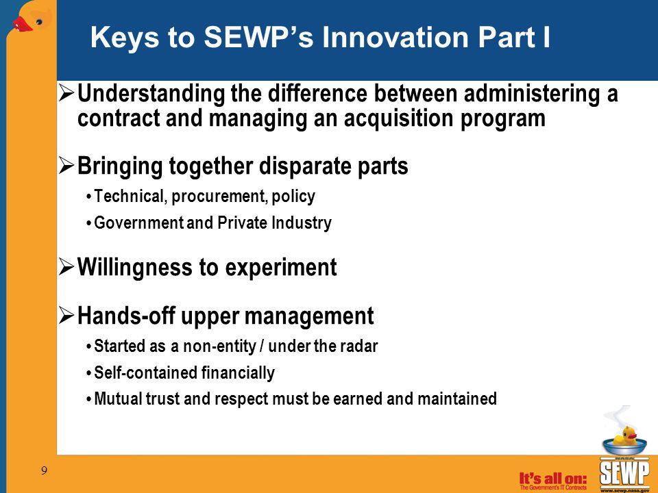  Understanding the difference between administering a contract and managing an acquisition program  Bringing together disparate parts Technical, procurement, policy Government and Private Industry  Willingness to experiment  Hands-off upper management Started as a non-entity / under the radar Self-contained financially Mutual trust and respect must be earned and maintained Keys to SEWP's Innovation Part I 9