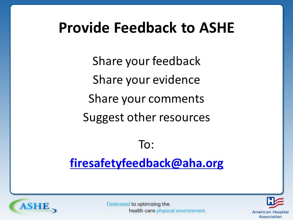 Provide Feedback to ASHE Share your feedback Share your evidence Share your comments Suggest other resources To: firesafetyfeedback@aha.org