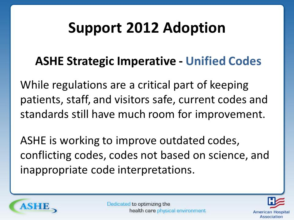 Support 2012 Adoption ASHE Strategic Imperative - Unified Codes While regulations are a critical part of keeping patients, staff, and visitors safe, current codes and standards still have much room for improvement.