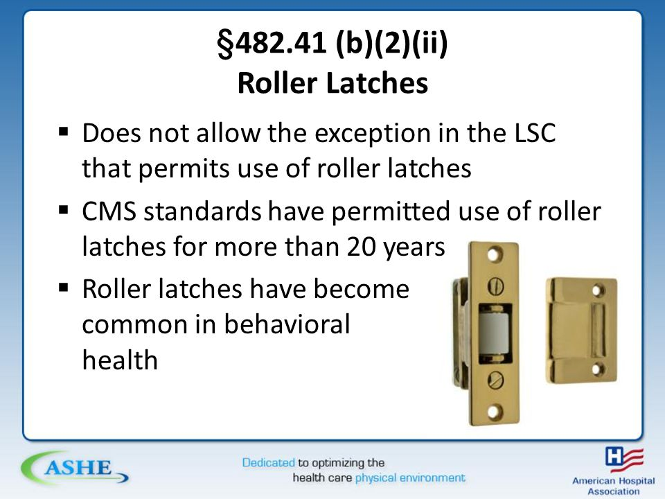 §482.41 (b)(2)(ii) Roller Latches  Does not allow the exception in the LSC that permits use of roller latches  CMS standards have permitted use of roller latches for more than 20 years  Roller latches have become common in behavioral health
