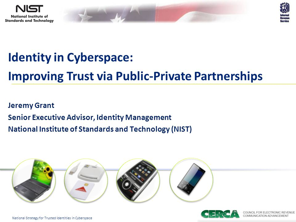 1 National Strategy for Trusted Identities in Cyberspace Identity in Cyberspace: Improving Trust via Public-Private Partnerships Jeremy Grant Senior Executive Advisor, Identity Management National Institute of Standards and Technology (NIST)