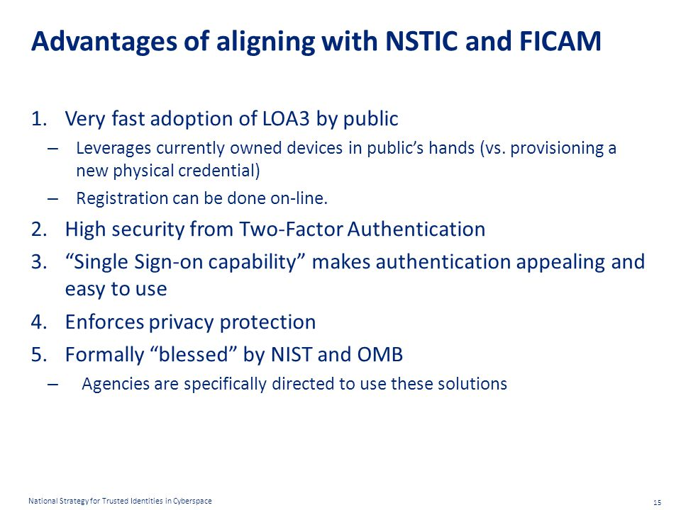 15 National Strategy for Trusted Identities in Cyberspace Advantages of aligning with NSTIC and FICAM 1.Very fast adoption of LOA3 by public – Leverages currently owned devices in public's hands (vs.