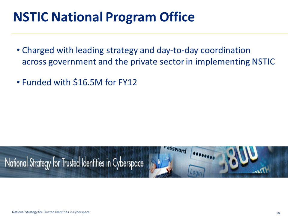 18 National Strategy for Trusted Identities in Cyberspace NSTIC National Program Office Charged with leading strategy and day-to-day coordination across government and the private sector in implementing NSTIC Funded with $16.5M for FY12
