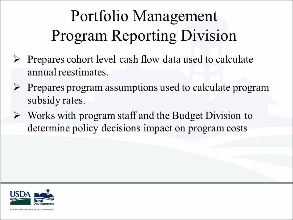 Portfolio Management Program Reporting Division  Prepares cohort level cash flow data used to calculate annual reestimates.  Prepares program assump