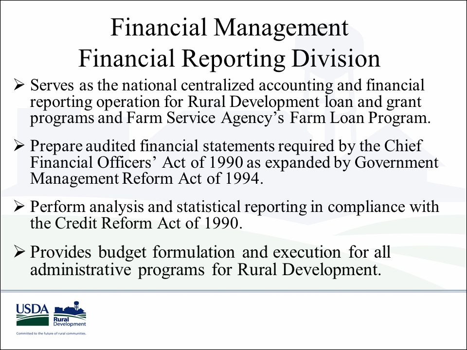 Financial Management Financial Reporting Division  Serves as the national centralized accounting and financial reporting operation for Rural Development loan and grant programs and Farm Service Agency's Farm Loan Program.