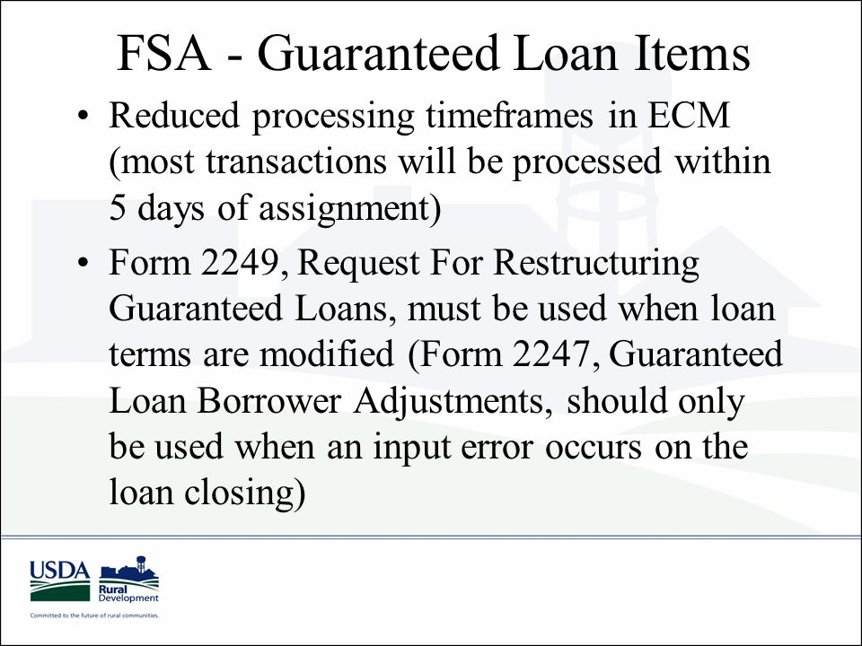 FSA - Guaranteed Loan Items Reduced processing timeframes in ECM (most transactions will be processed within 5 days of assignment) Form 2249, Request For Restructuring Guaranteed Loans, must be used when loan terms are modified (Form 2247, Guaranteed Loan Borrower Adjustments, should only be used when an input error occurs on the loan closing)