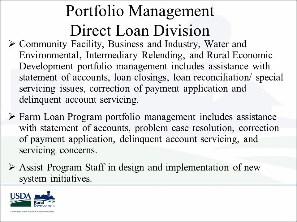  Community Facility, Business and Industry, Water and Environmental, Intermediary Relending, and Rural Economic Development portfolio management includes assistance with statement of accounts, loan closings, loan reconciliation/ special servicing issues, correction of payment application and delinquent account servicing.