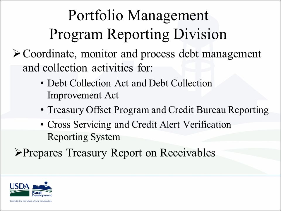 Portfolio Management Program Reporting Division  Coordinate, monitor and process debt management and collection activities for: Debt Collection Act and Debt Collection Improvement Act Treasury Offset Program and Credit Bureau Reporting Cross Servicing and Credit Alert Verification Reporting System  Prepares Treasury Report on Receivables