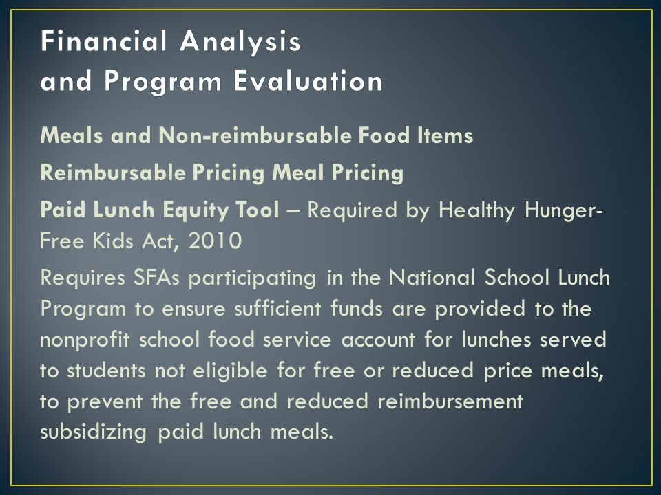 Meals and Non-reimbursable Food Items Reimbursable Pricing Meal Pricing Paid Lunch Equity Tool – Required by Healthy Hunger- Free Kids Act, 2010 Requires SFAs participating in the National School Lunch Program to ensure sufficient funds are provided to the nonprofit school food service account for lunches served to students not eligible for free or reduced price meals, to prevent the free and reduced reimbursement subsidizing paid lunch meals.