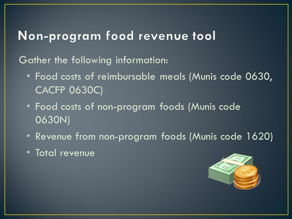 Gather the following information: Food costs of reimbursable meals (Munis code 0630, CACFP 0630C) Food costs of non-program foods (Munis code 0630N) Revenue from non-program foods (Munis code 1620) Total revenue
