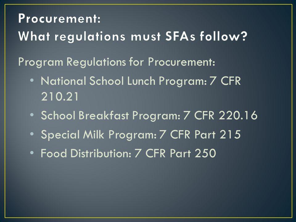 Program Regulations for Procurement: National School Lunch Program: 7 CFR 210.21 School Breakfast Program: 7 CFR 220.16 Special Milk Program: 7 CFR Part 215 Food Distribution: 7 CFR Part 250