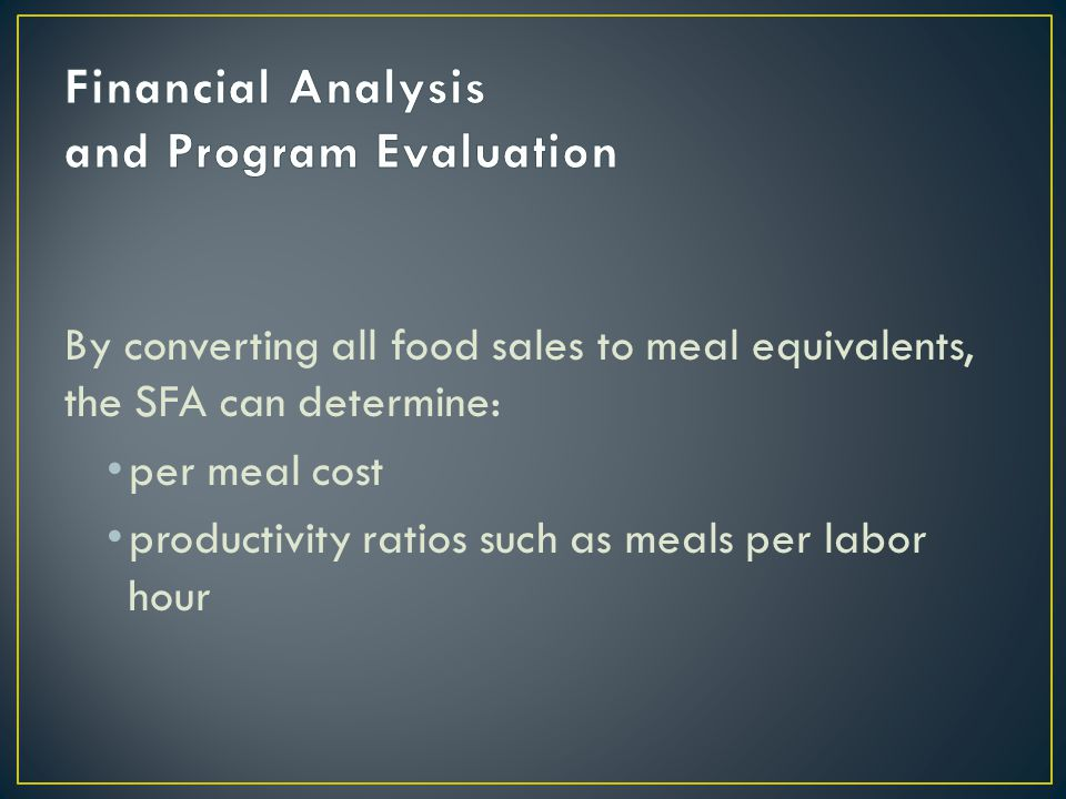 By converting all food sales to meal equivalents, the SFA can determine: per meal cost productivity ratios such as meals per labor hour