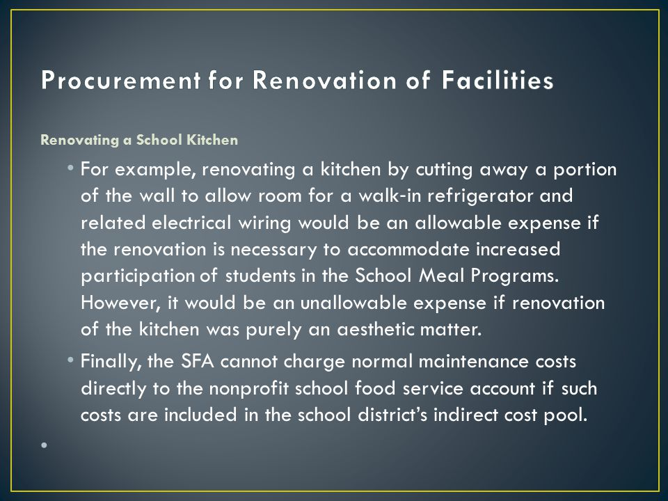 Renovating a School Kitchen For example, renovating a kitchen by cutting away a portion of the wall to allow room for a walk ‐ in refrigerator and related electrical wiring would be an allowable expense if the renovation is necessary to accommodate increased participation of students in the School Meal Programs.