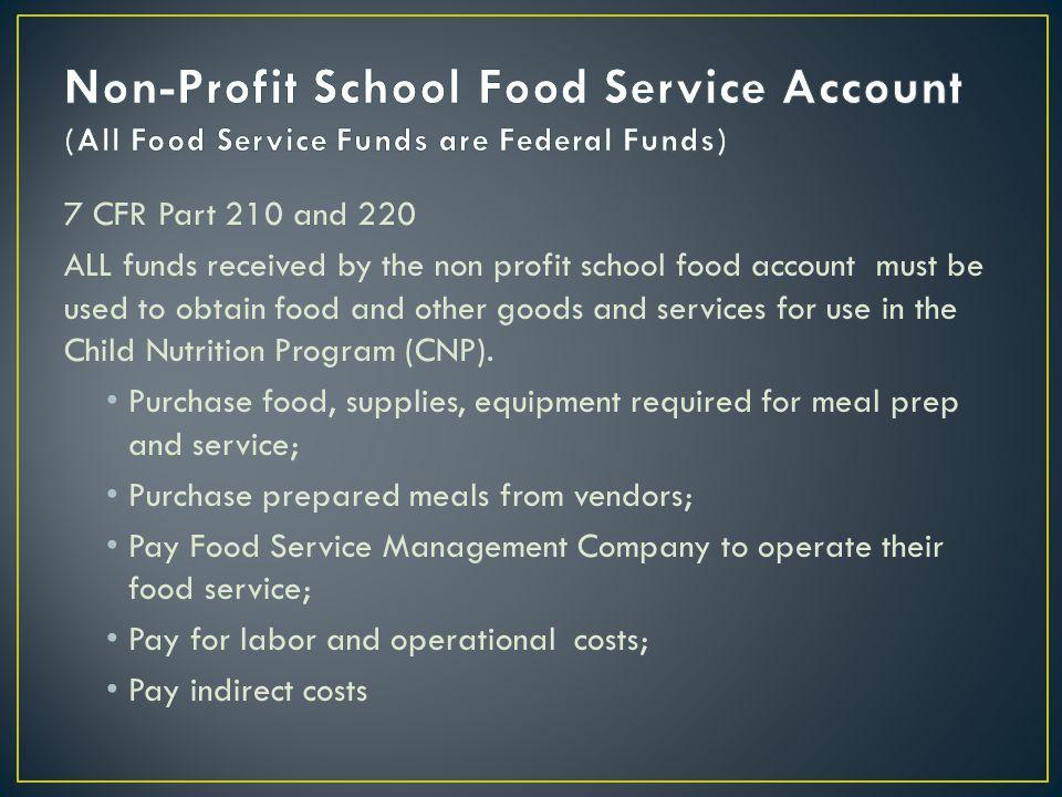 7 CFR Part 210 and 220 ALL funds received by the non profit school food account must be used to obtain food and other goods and services for use in the Child Nutrition Program (CNP).