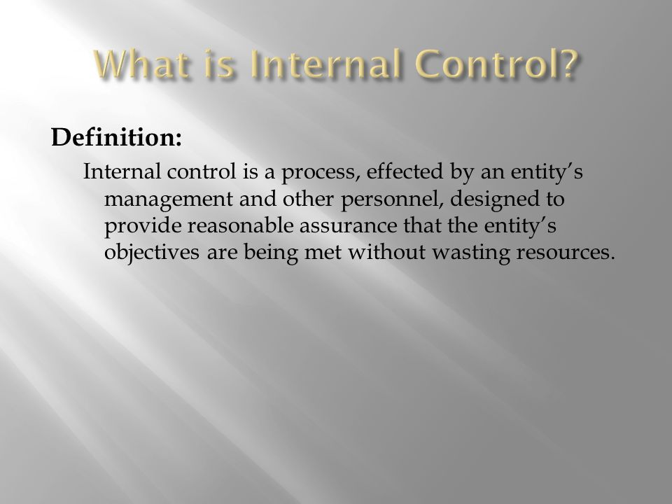 Definition: Internal control is a process, effected by an entity's management and other personnel, designed to provide reasonable assurance that the entity's objectives are being met without wasting resources.
