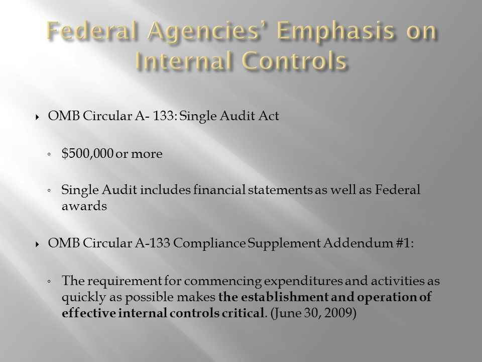  OMB Circular A- 133: Single Audit Act ◦ $500,000 or more ◦ Single Audit includes financial statements as well as Federal awards  OMB Circular A-133 Compliance Supplement Addendum #1: ◦ The requirement for commencing expenditures and activities as quickly as possible makes the establishment and operation of effective internal controls critical.