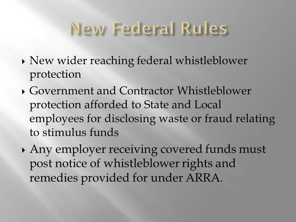 New wider reaching federal whistleblower protection  Government and Contractor Whistleblower protection afforded to State and Local employees for disclosing waste or fraud relating to stimulus funds  Any employer receiving covered funds must post notice of whistleblower rights and remedies provided for under ARRA.