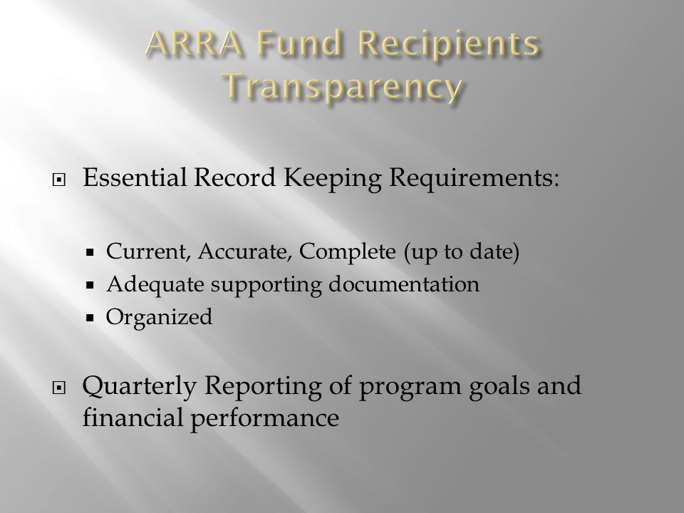  Essential Record Keeping Requirements:  Current, Accurate, Complete (up to date)  Adequate supporting documentation  Organized  Quarterly Reporting of program goals and financial performance