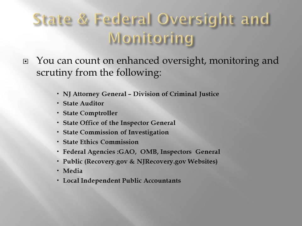  You can count on enhanced oversight, monitoring and scrutiny from the following:  NJ Attorney General – Division of Criminal Justice  State Auditor  State Comptroller  State Office of the Inspector General  State Commission of Investigation  State Ethics Commission  Federal Agencies :GAO, OMB, Inspectors General  Public (Recovery.gov & NJRecovery.gov Websites)  Media  Local Independent Public Accountants