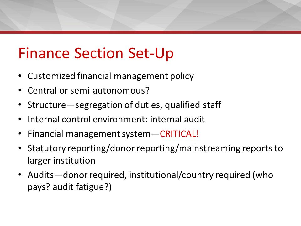 Finance Section Set-Up Customized financial management policy Central or semi-autonomous? Structure—segregation of duties, qualified staff Internal co