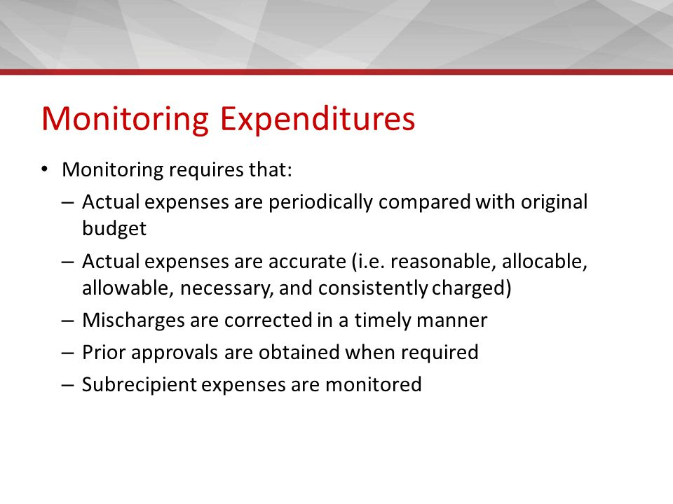 Monitoring Expenditures Monitoring requires that: – Actual expenses are periodically compared with original budget – Actual expenses are accurate (i.e.